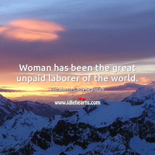 Woman has been the great unpaid laborer of the world. Image