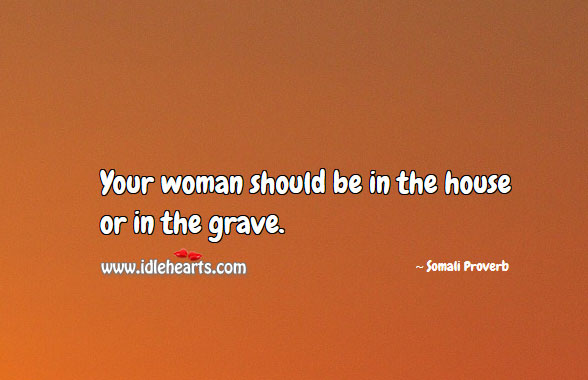 Your woman should be in the house or in the grave. Somali Proverbs Image