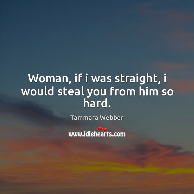 Woman, if i was straight, i would steal you from him so hard. Tammara Webber Picture Quote