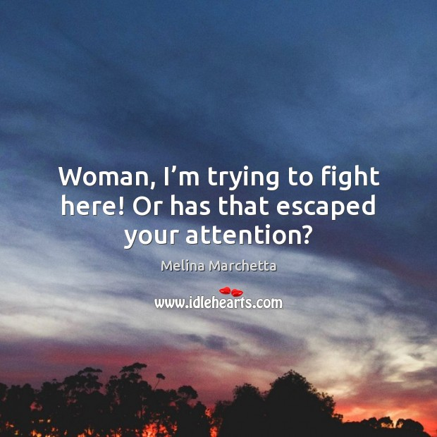 Woman, I'm trying to fight here! Or has that escaped your attention? Melina Marchetta Picture Quote