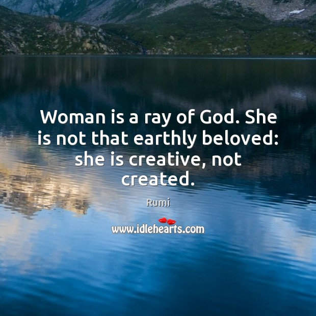 Woman is a ray of God. She is not that earthly beloved: she is creative, not created. Rumi Picture Quote
