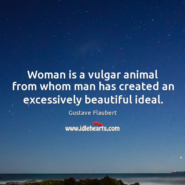 Woman is a vulgar animal from whom man has created an excessively beautiful ideal. Image