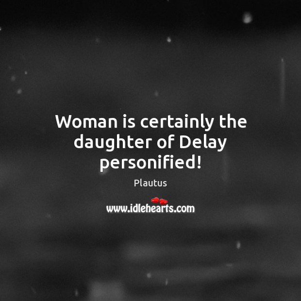 Woman is certainly the daughter of Delay personified! Plautus Picture Quote