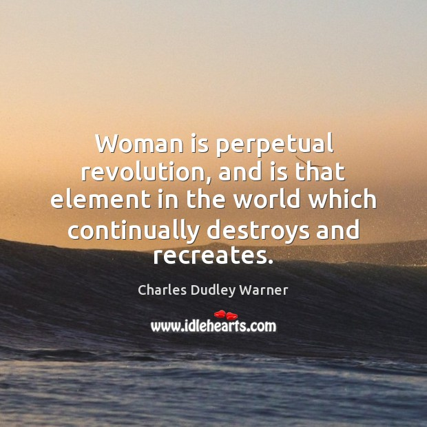 Woman is perpetual revolution, and is that element in the world which Charles Dudley Warner Picture Quote