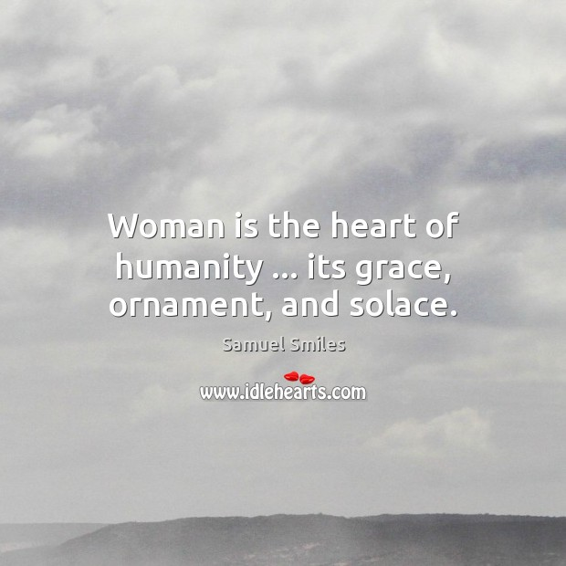 Woman is the heart of humanity … its grace, ornament, and solace. Samuel Smiles Picture Quote