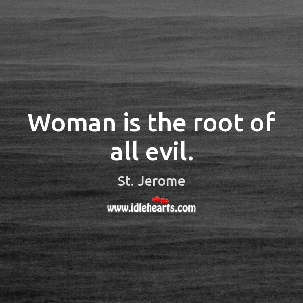 Woman is the root of all evil. St. Jerome Picture Quote