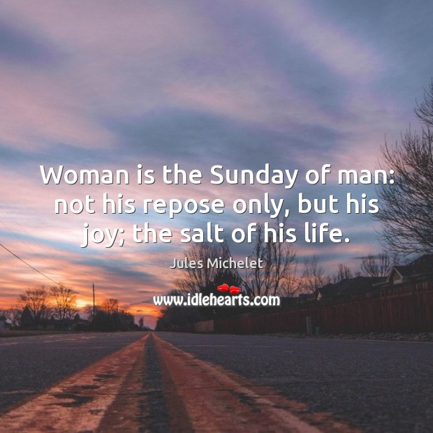 Woman is the Sunday of man: not his repose only, but his joy; the salt of his life. Jules Michelet Picture Quote