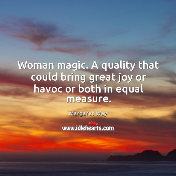 Woman magic. A quality that could bring great joy or havoc or both in equal measure. Image