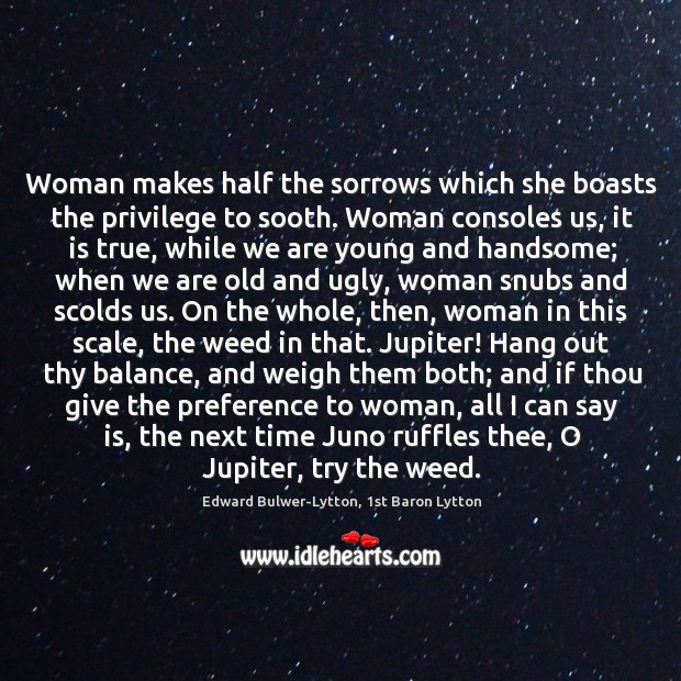 Woman makes half the sorrows which she boasts the privilege to sooth. Image
