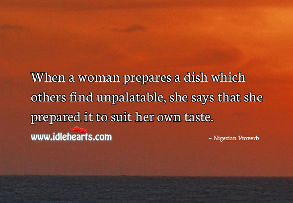 Image, When a woman prepares a dish which others find unpalatable, she says that she prepared it to suit her own taste.