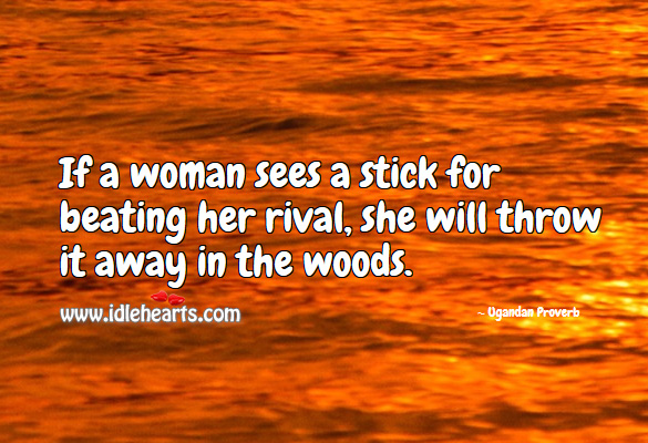 If a woman sees a stick for beating her rival, she will throw it away in the woods. Ugandan Proverbs Image