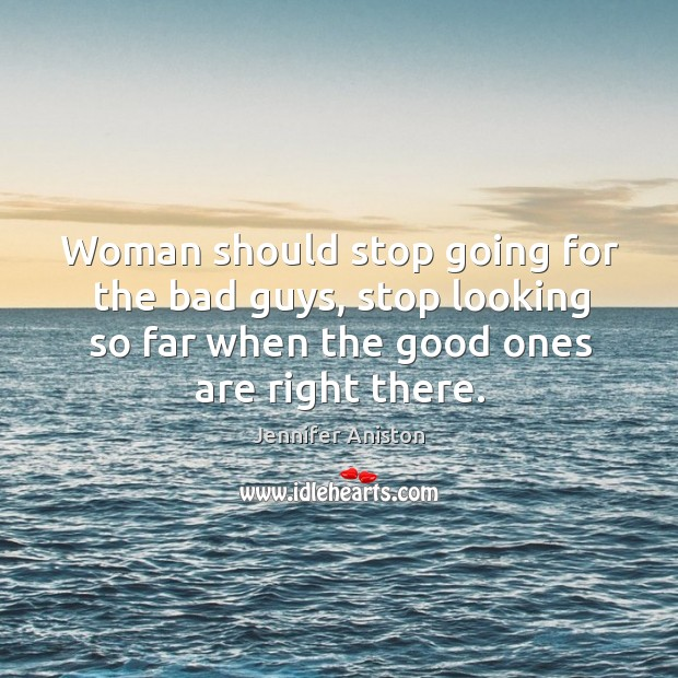 Woman should stop going for the bad guys, stop looking so far when the good ones are right there. Image