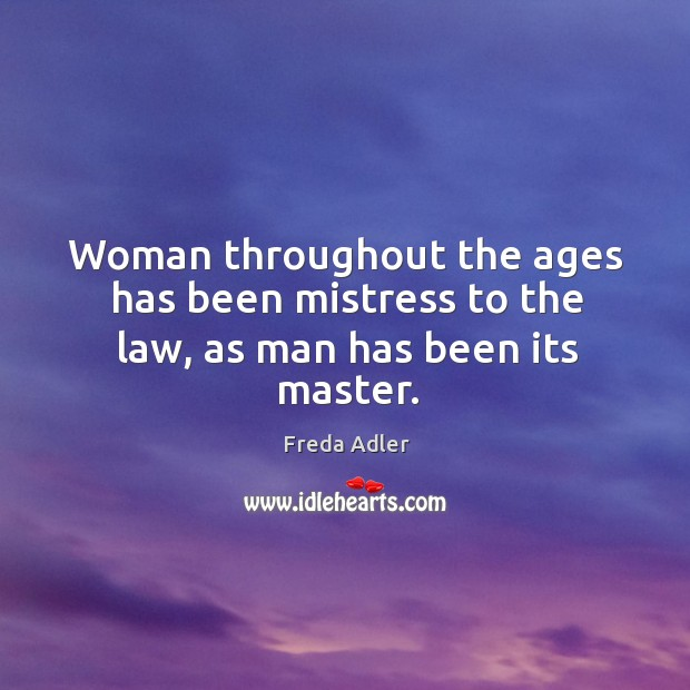 Woman throughout the ages has been mistress to the law, as man has been its master. Image