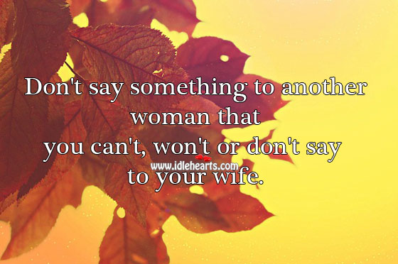 Don't say something to another woman that you can't say to your wife. Relationship Advice Image