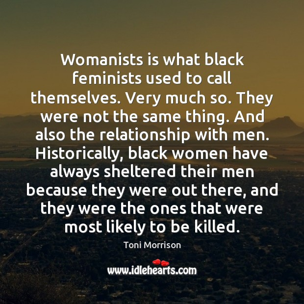 Womanists is what black feminists used to call themselves. Very much so. Toni Morrison Picture Quote