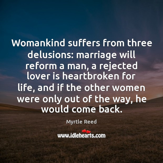 Womankind suffers from three delusions: marriage will reform a man, a rejected Myrtle Reed Picture Quote