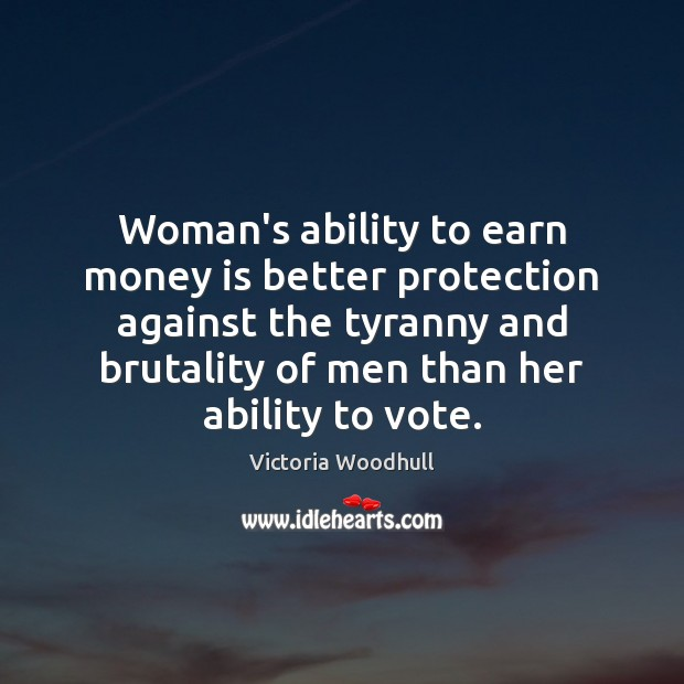 Woman's ability to earn money is better protection against the tyranny and Victoria Woodhull Picture Quote