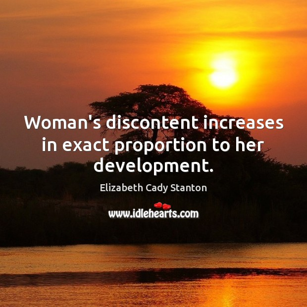Woman's discontent increases in exact proportion to her development. Elizabeth Cady Stanton Picture Quote
