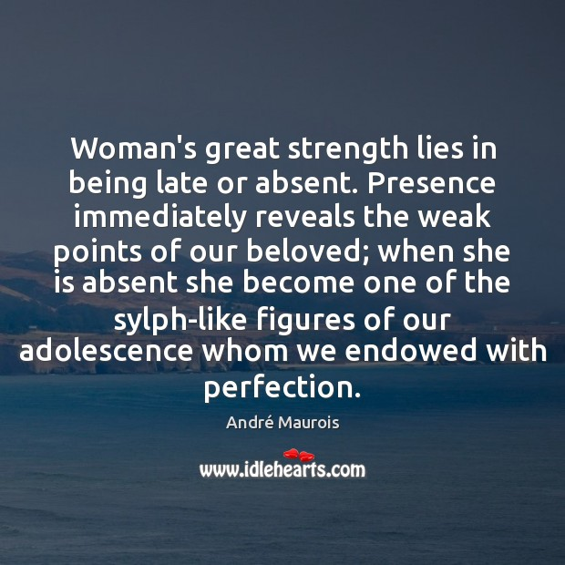 Woman's great strength lies in being late or absent. Presence immediately reveals André Maurois Picture Quote