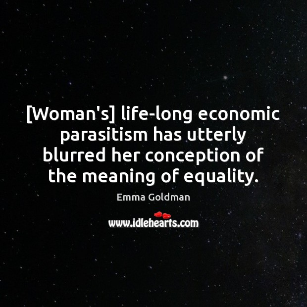 [Woman's] life-long economic parasitism has utterly blurred her conception of the meaning Emma Goldman Picture Quote
