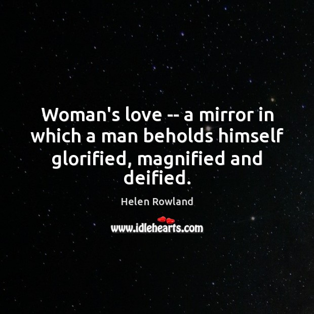 Image, Woman's love — a mirror in which a man beholds himself glorified, magnified and deified.