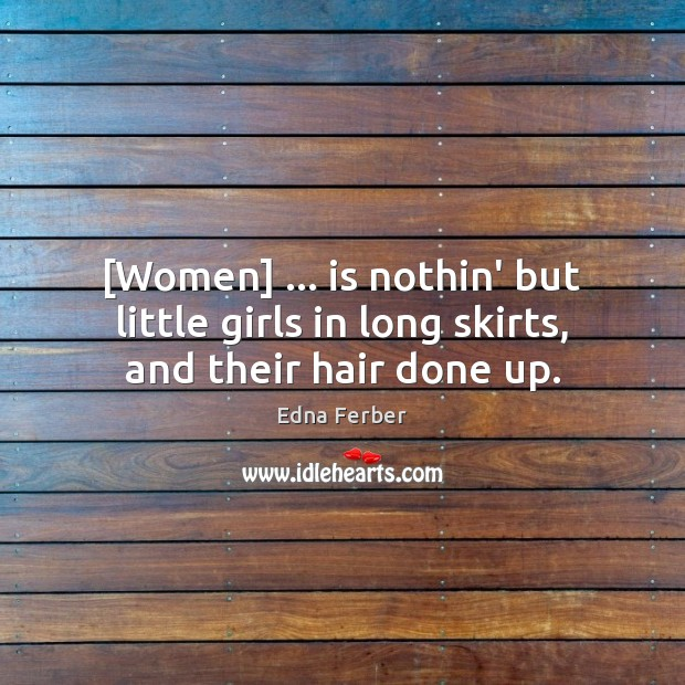 [Women] … is nothin' but little girls in long skirts, and their hair done up. Image
