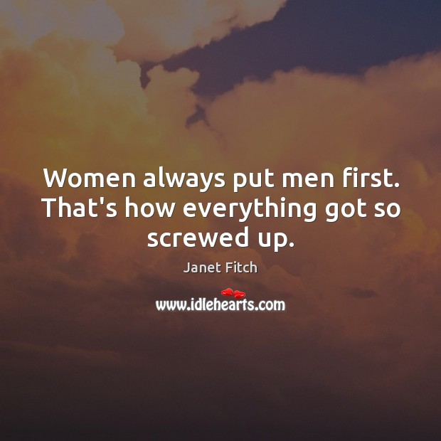 Women always put men first. That's how everything got so screwed up. Image