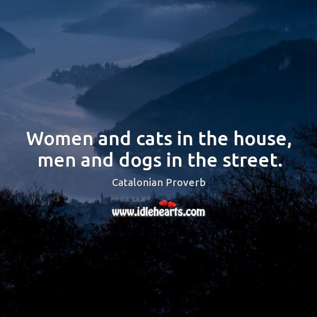 Image, Women and cats in the house, men and dogs in the street.