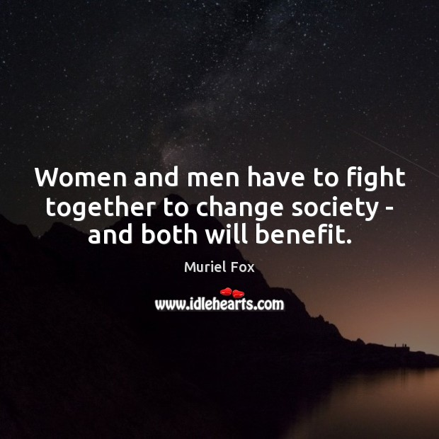 Women and men have to fight together to change society – and both will benefit. Muriel Fox Picture Quote