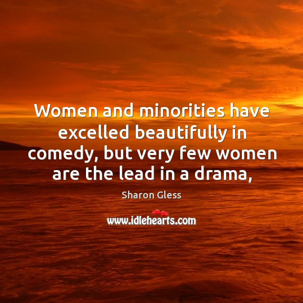 Sharon Gless Picture Quote image saying: Women and minorities have excelled beautifully in comedy, but very few women