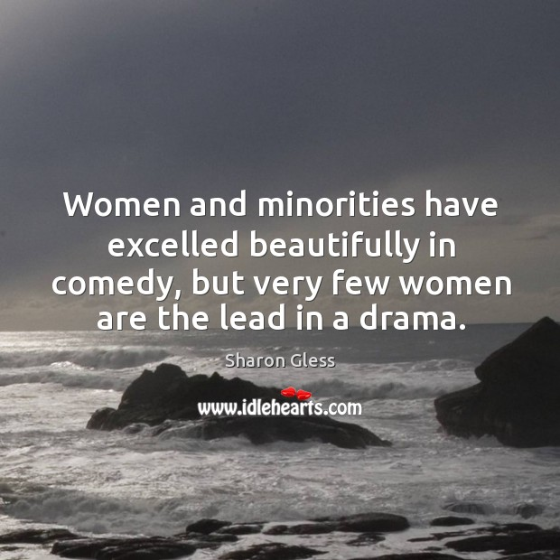 Image, Women and minorities have excelled beautifully in comedy, but very few women are the lead in a drama.