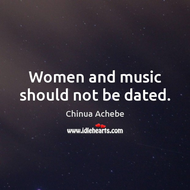 Women and music should not be dated. Chinua Achebe Picture Quote