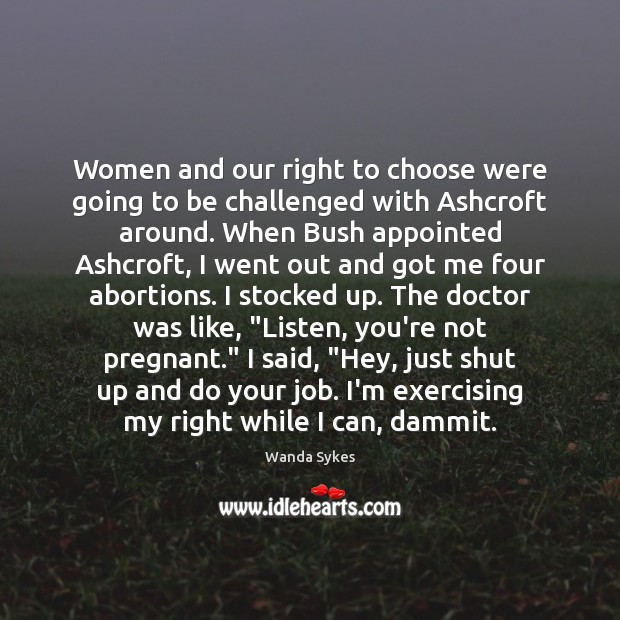 Women and our right to choose were going to be challenged with Wanda Sykes Picture Quote