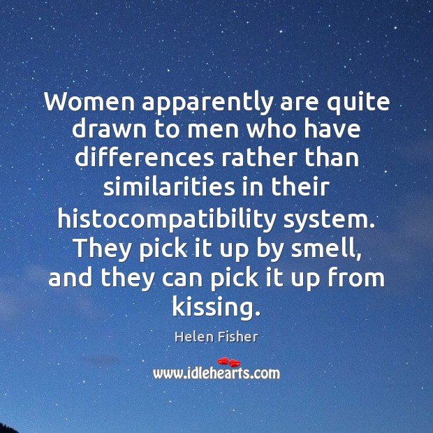 Women apparently are quite drawn to men who have differences rather than Helen Fisher Picture Quote