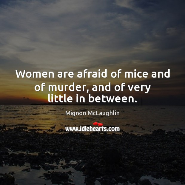 Women are afraid of mice and of murder, and of very little in between. Mignon McLaughlin Picture Quote