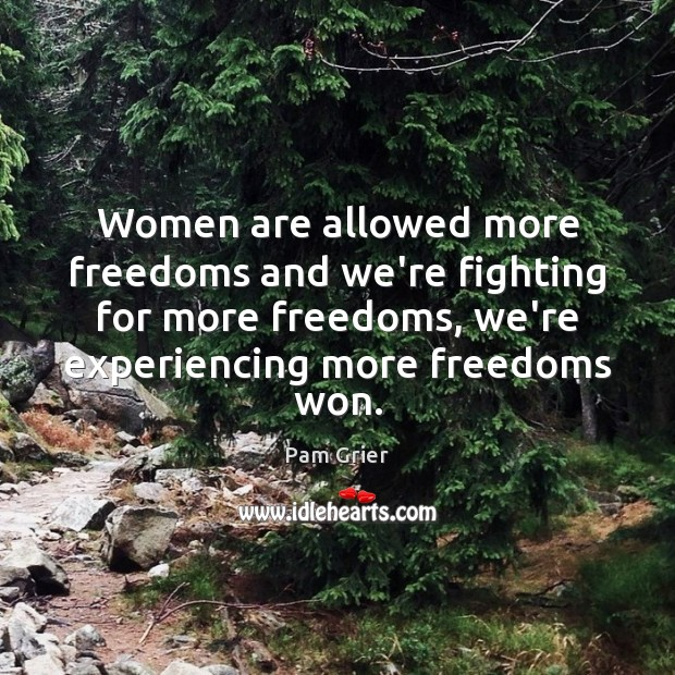 Women are allowed more freedoms and we're fighting for more freedoms, we're Pam Grier Picture Quote