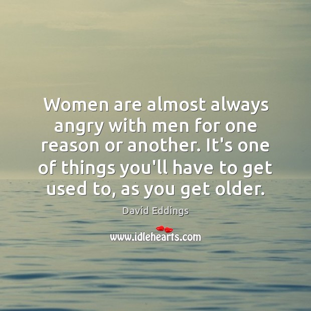 Women are almost always angry with men for one reason or another. David Eddings Picture Quote