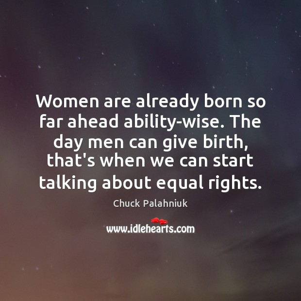 Women are already born so far ahead ability-wise. The day men can Chuck Palahniuk Picture Quote