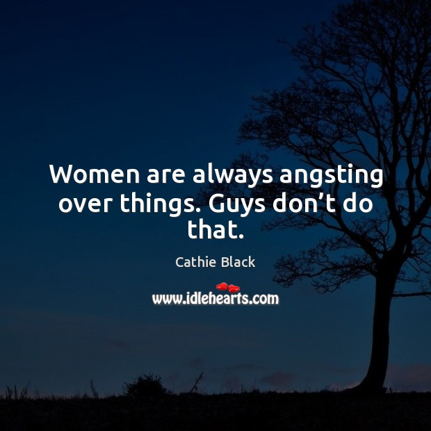 Image, Women are always angsting over things. Guys don't do that.