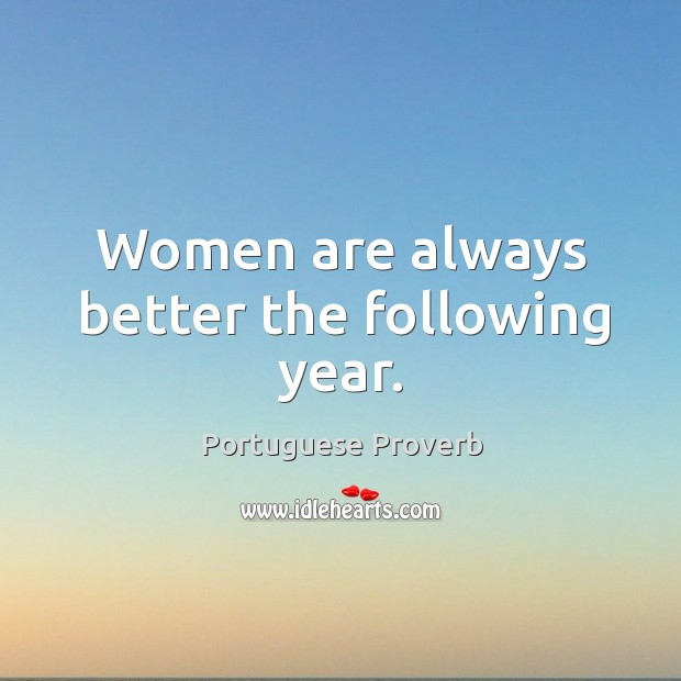Women are always better the following year. Image