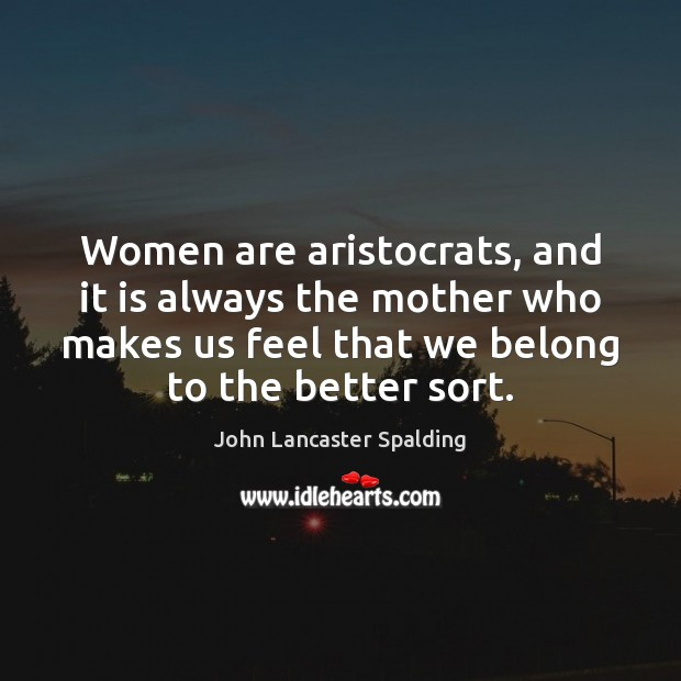 Women are aristocrats, and it is always the mother who makes us Image