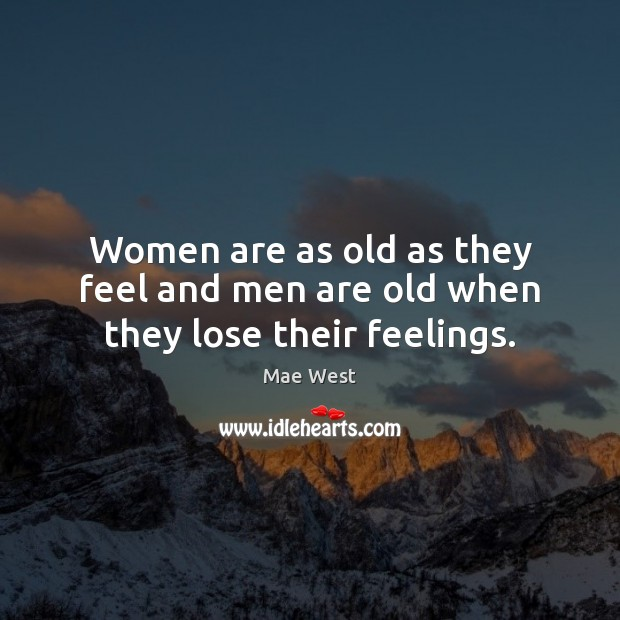 Women are as old as they feel and men are old when they lose their feelings. Image