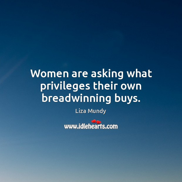Women are asking what privileges their own breadwinning buys. Image