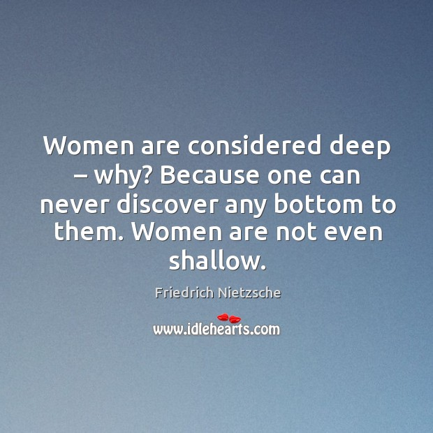 Women are considered deep – why? because one can never discover any bottom to them. Women are not even shallow. Image