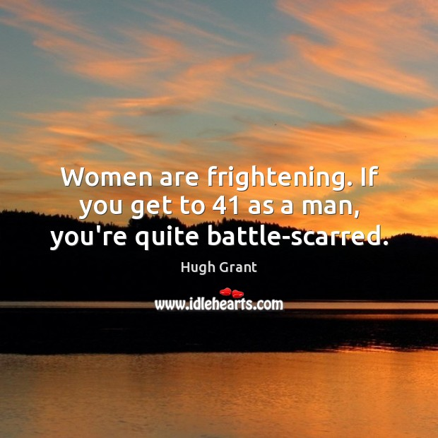 Women are frightening. If you get to 41 as a man, you're quite battle-scarred. Hugh Grant Picture Quote