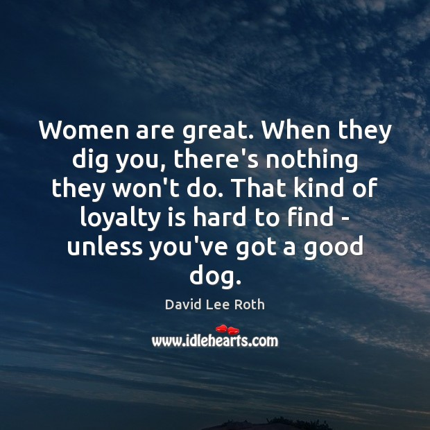 Women are great. When they dig you, there's nothing they won't do. Loyalty Quotes Image