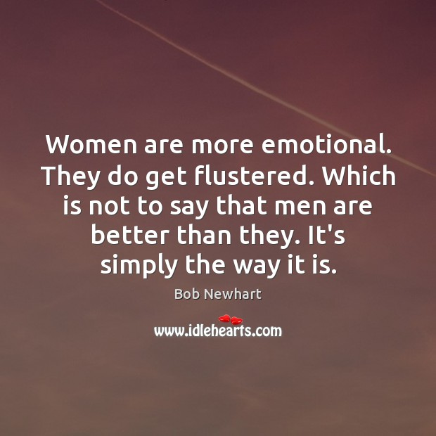 Women are more emotional. They do get flustered. Which is not to Bob Newhart Picture Quote
