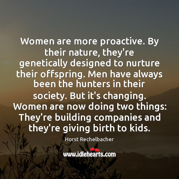 Women are more proactive. By their nature, they're genetically designed to nurture Image