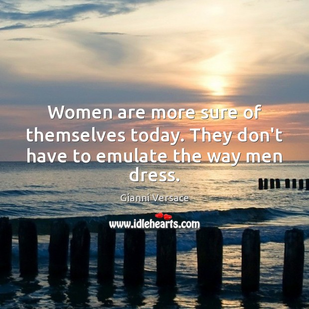 Women are more sure of themselves today. They don't have to emulate the way men dress. Image