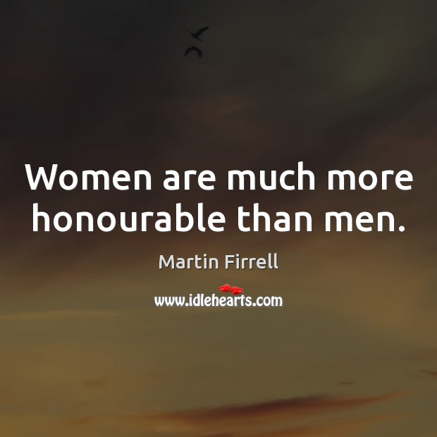 Women are much more honourable than men. Martin Firrell Picture Quote